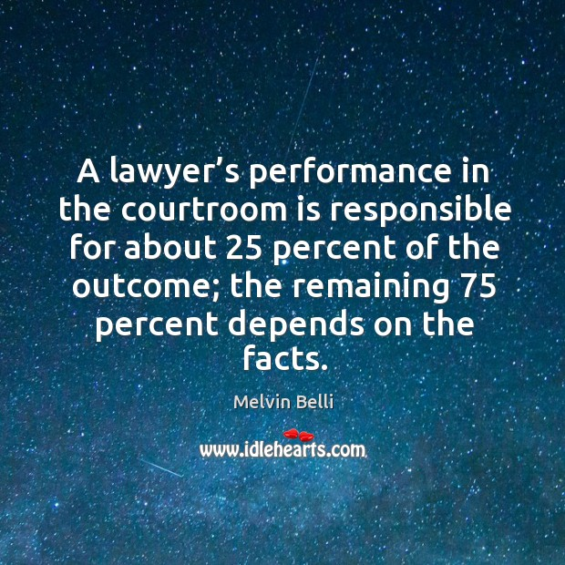 Melvin Belli Picture Quote image saying: A lawyer's performance in the courtroom is responsible for about 25 percent of the outcome