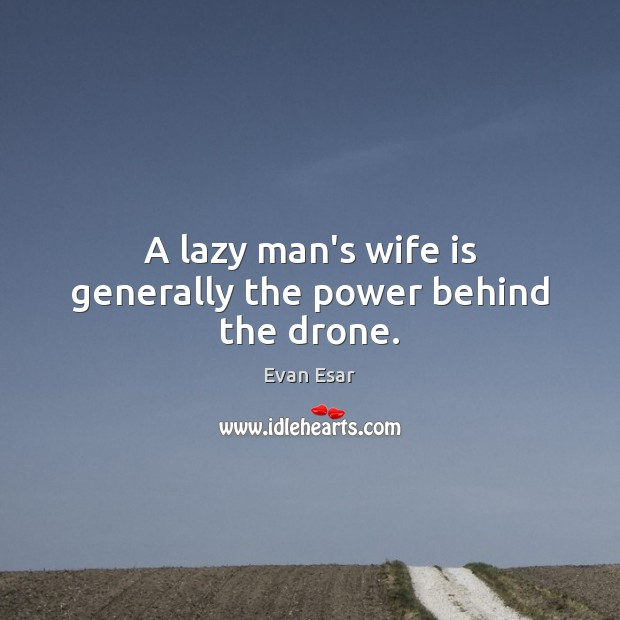A lazy man's wife is generally the power behind the drone. Image