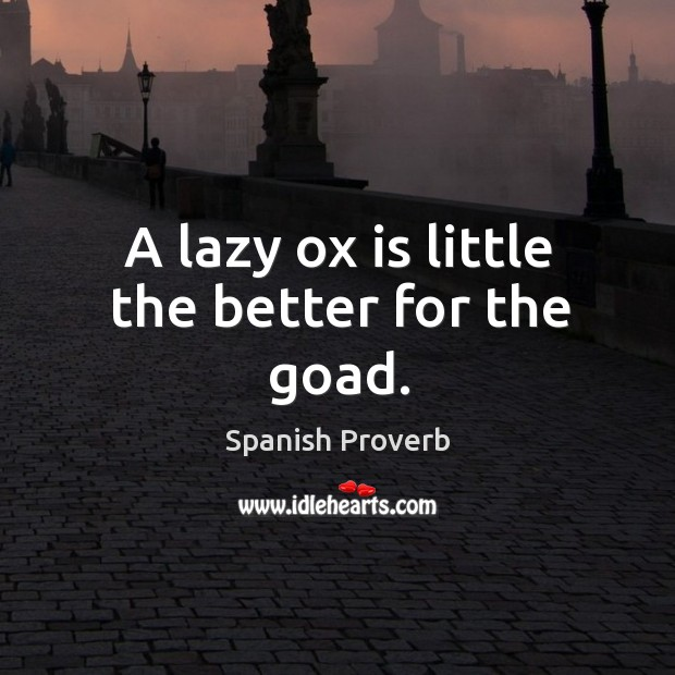 Image, A lazy ox is little the better for the goad.
