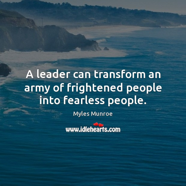 A leader can transform an army of frightened people into fearless people. Myles Munroe Picture Quote