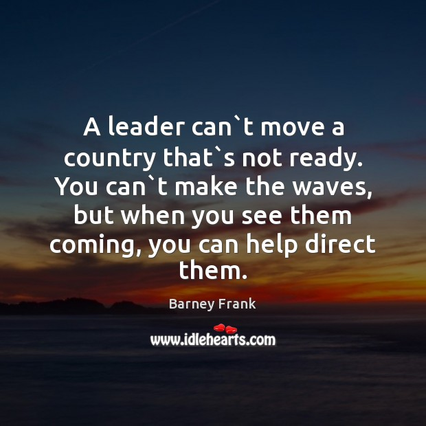 Image, A leader can`t move a country that`s not ready. You