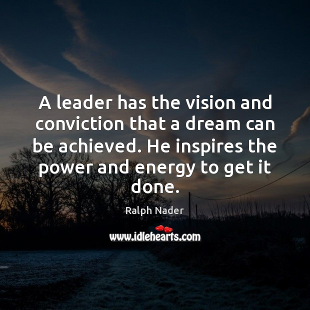 A leader has the vision and conviction that a dream can be Ralph Nader Picture Quote