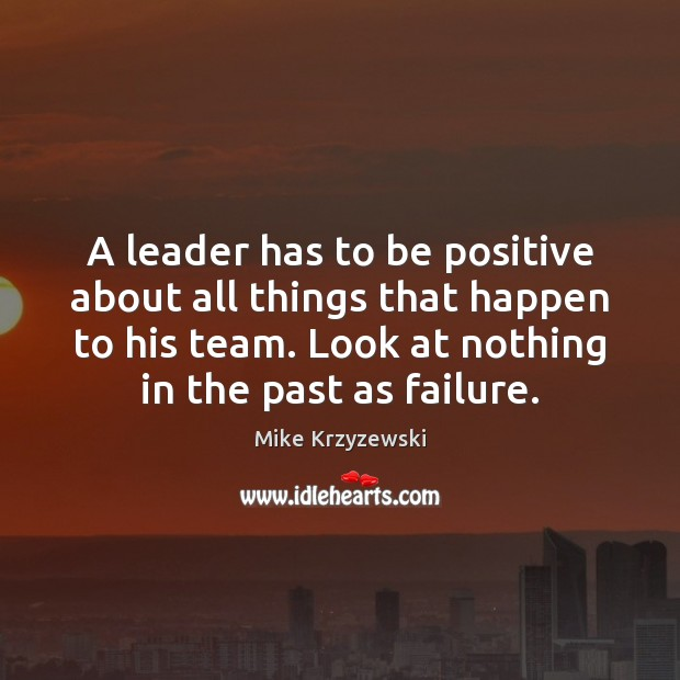 A leader has to be positive about all things that happen to Mike Krzyzewski Picture Quote