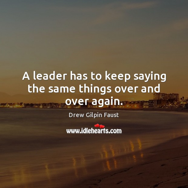 A leader has to keep saying the same things over and over again. Image
