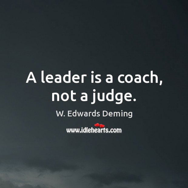 A leader is a coach, not a judge. W. Edwards Deming Picture Quote