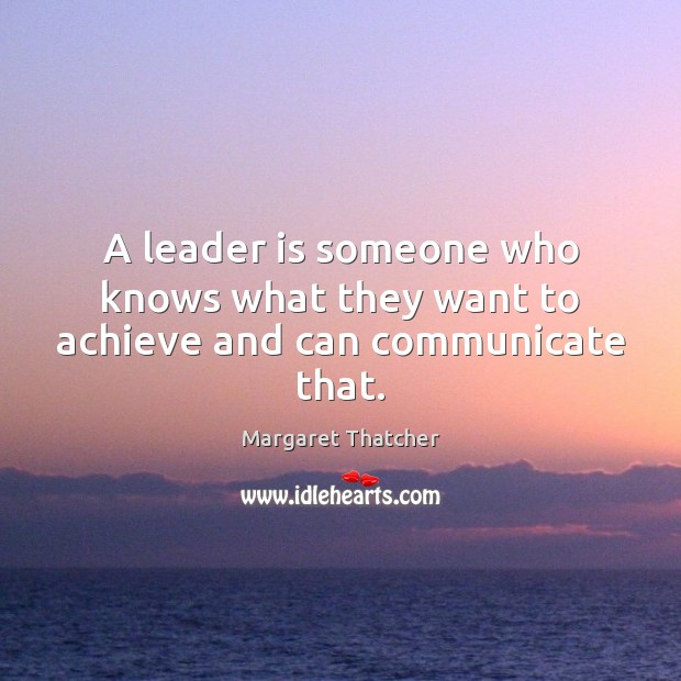 A leader is someone who knows what they want to achieve and can communicate that. Margaret Thatcher Picture Quote