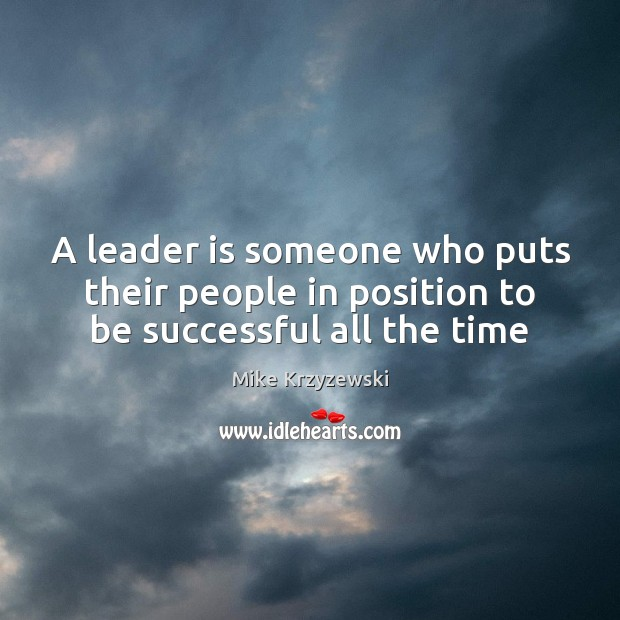 A leader is someone who puts their people in position to be successful all the time Image