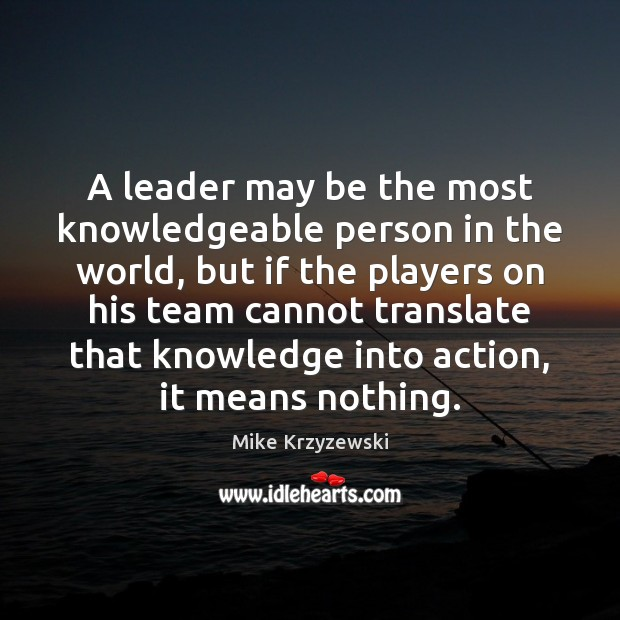 A leader may be the most knowledgeable person in the world, but Mike Krzyzewski Picture Quote