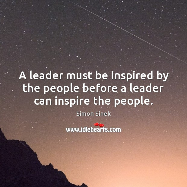 A leader must be inspired by the people before a leader can inspire the people. Image