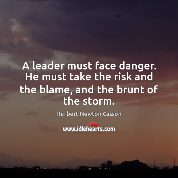 A leader must face danger. He must take the risk and the Herbert Newton Casson Picture Quote