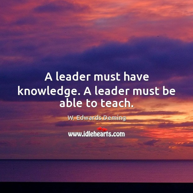 A leader must have knowledge. A leader must be able to teach. W. Edwards Deming Picture Quote