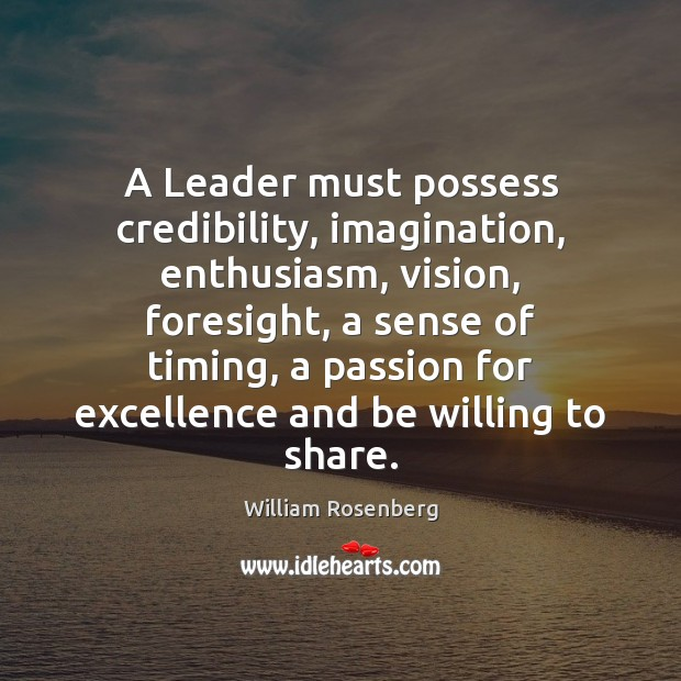 A Leader must possess credibility, imagination, enthusiasm, vision, foresight, a sense of Image