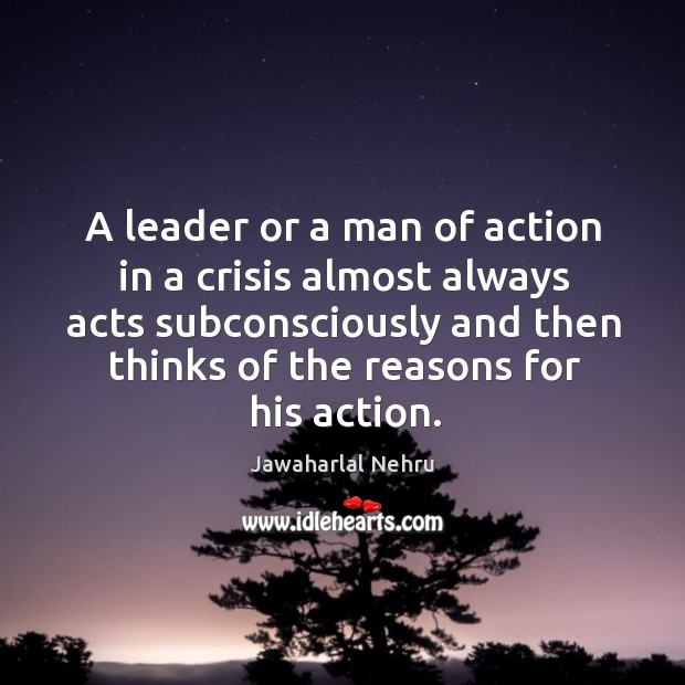 A leader or a man of action in a crisis almost always acts subconsciously and then thinks of the reasons for his action. Image