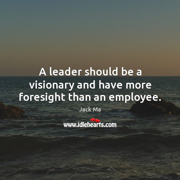A leader should be a visionary and have more foresight than an employee. Jack Ma Picture Quote