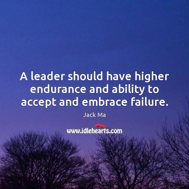 A leader should have higher endurance and ability to accept and embrace failure. Jack Ma Picture Quote