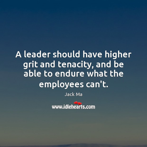 A leader should have higher grit and tenacity, and be able to Jack Ma Picture Quote