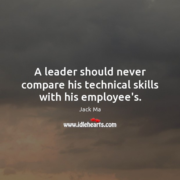 A leader should never compare his technical skills with his employee's. Jack Ma Picture Quote