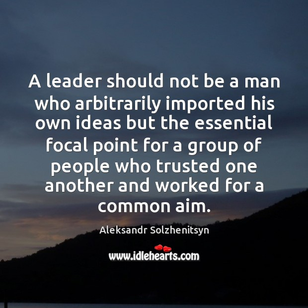 A leader should not be a man who arbitrarily imported his own Aleksandr Solzhenitsyn Picture Quote