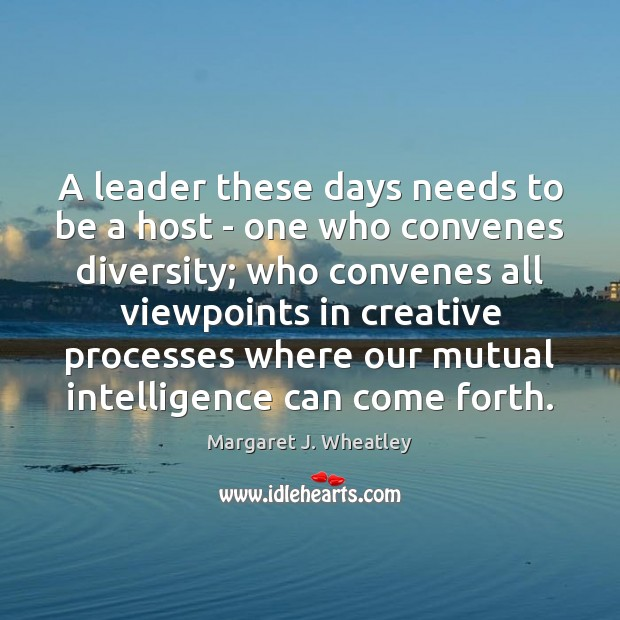 A leader these days needs to be a host – one who Margaret J. Wheatley Picture Quote