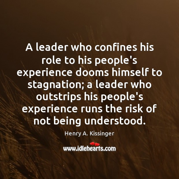 A leader who confines his role to his people's experience dooms himself Henry A. Kissinger Picture Quote