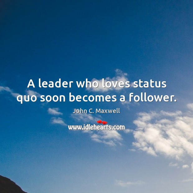 Image, A leader who loves status quo soon becomes a follower.
