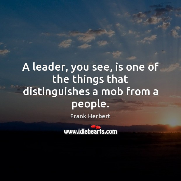 A leader, you see, is one of the things that distinguishes a mob from a people. Frank Herbert Picture Quote