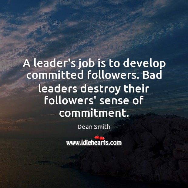 A leader's job is to develop committed followers. Bad leaders destroy their Dean Smith Picture Quote