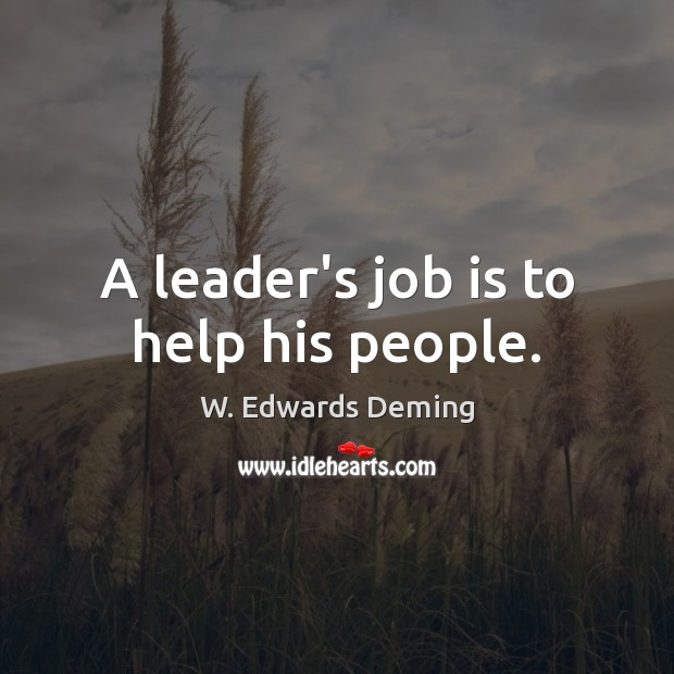 A leader's job is to help his people. W. Edwards Deming Picture Quote