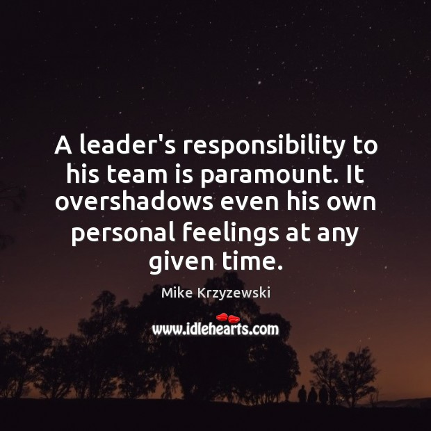 A leader's responsibility to his team is paramount. It overshadows even his Mike Krzyzewski Picture Quote