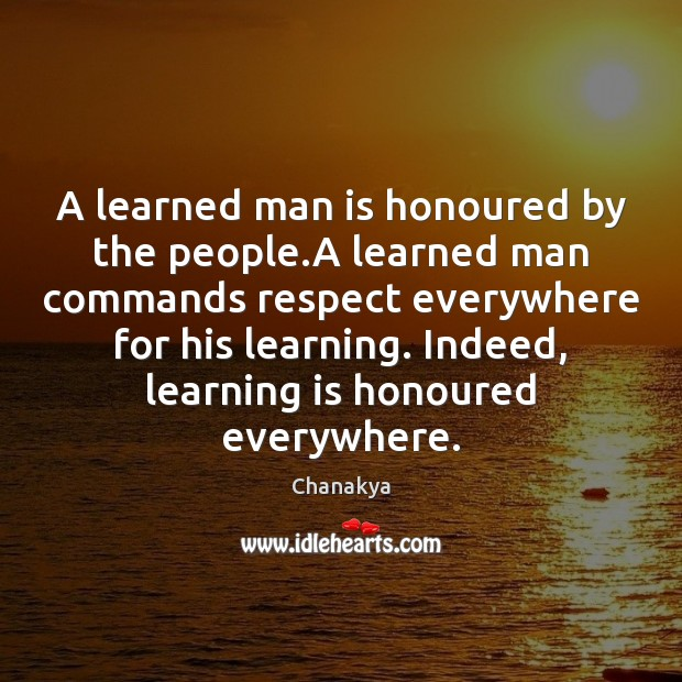 A learned man is honoured by the people.A learned man commands Chanakya Picture Quote