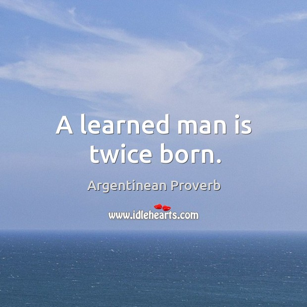 A learned man is twice born. Argentinean Proverbs Image