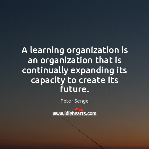 A learning organization is an organization that is continually expanding its capacity Peter Senge Picture Quote