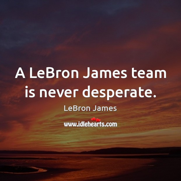 A LeBron James team is never desperate. Image