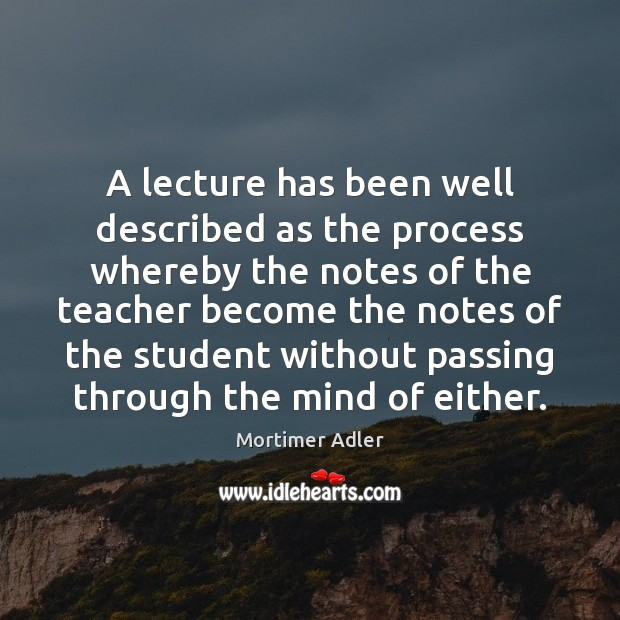 A lecture has been well described as the process whereby the notes Image