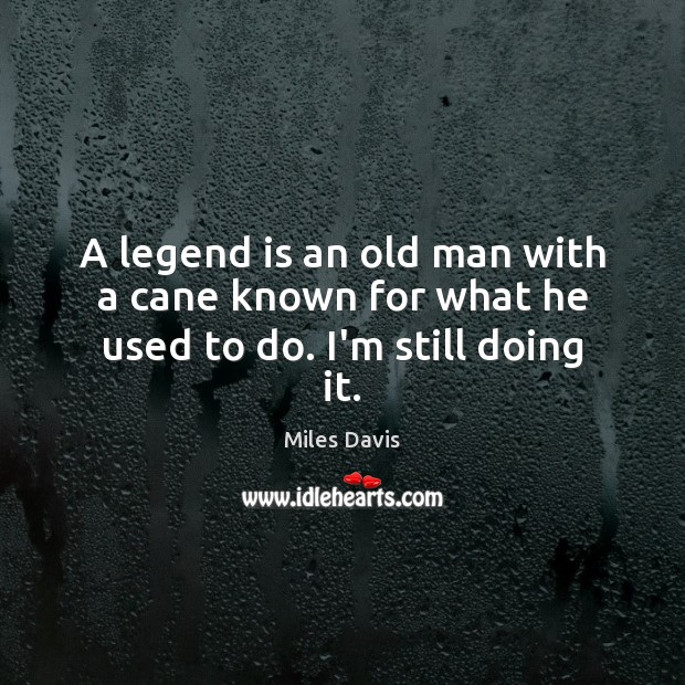 A legend is an old man with a cane known for what he used to do. I'm still doing it. Miles Davis Picture Quote