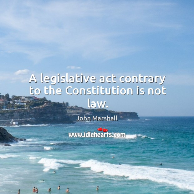 A legislative act contrary to the Constitution is not law. John Marshall Picture Quote