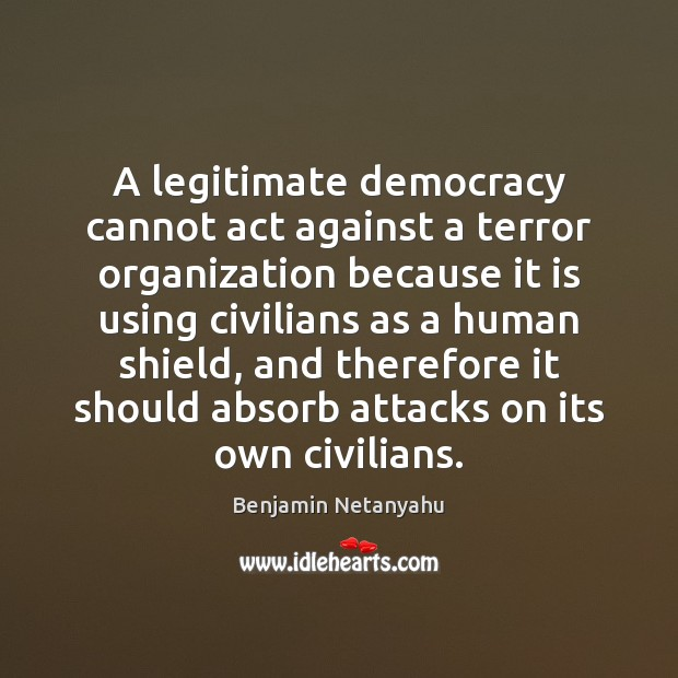 A legitimate democracy cannot act against a terror organization because it is Benjamin Netanyahu Picture Quote