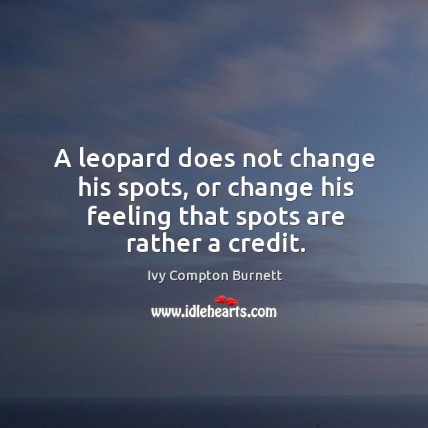 A leopard does not change his spots, or change his feeling that spots are rather a credit. Image