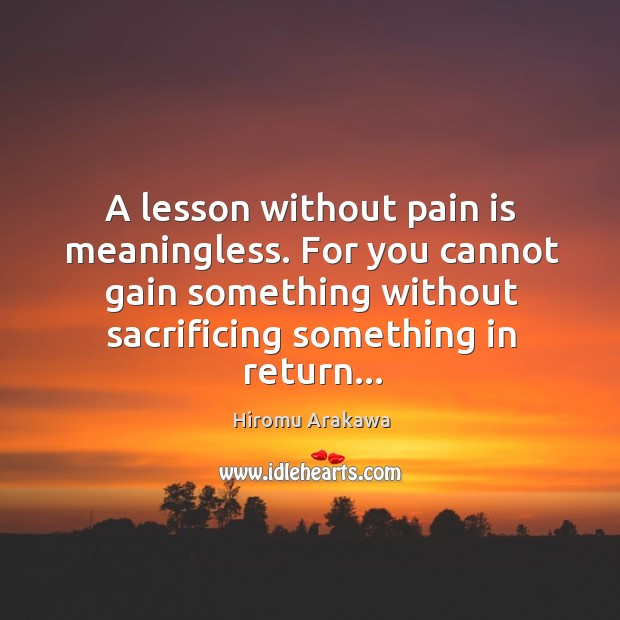A lesson without pain is meaningless. For you cannot gain something without Hiromu Arakawa Picture Quote