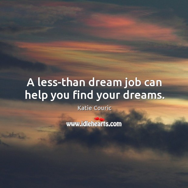 A less-than dream job can help you find your dreams. Katie Couric Picture Quote