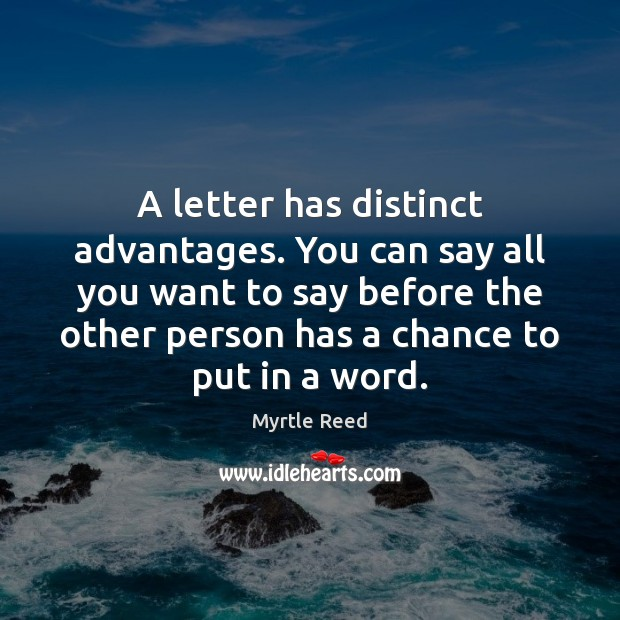 A letter has distinct advantages. You can say all you want to Myrtle Reed Picture Quote