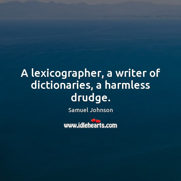 Image, A lexicographer, a writer of dictionaries, a harmless drudge.