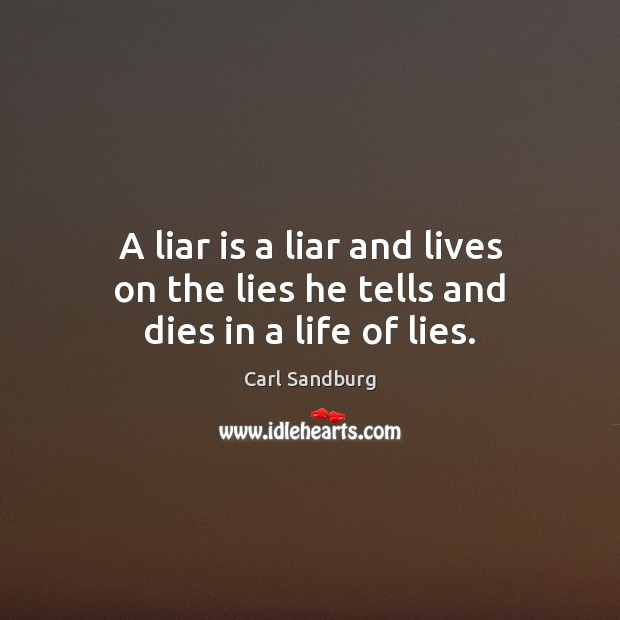 A liar is a liar and lives on the lies he tells and dies in a life of lies. Carl Sandburg Picture Quote
