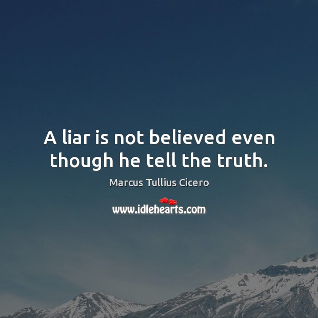 A liar is not believed even though he tell the truth. Marcus Tullius Cicero Picture Quote
