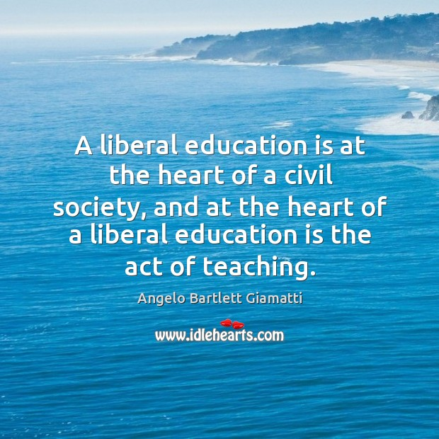 Image, A liberal education is at the heart of a civil society, and at the heart of a liberal education is the act of teaching.