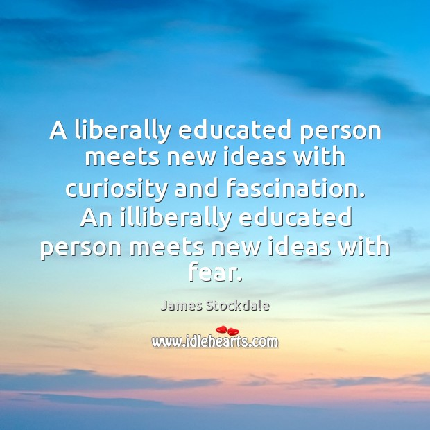 A liberally educated person meets new ideas with curiosity and fascination. An James Stockdale Picture Quote