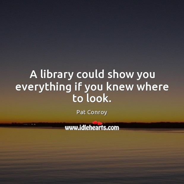 A library could show you everything if you knew where to look. Pat Conroy Picture Quote