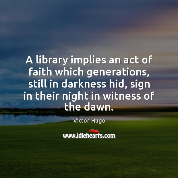 A library implies an act of faith which generations, still in darkness Image