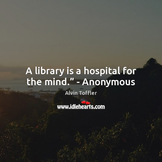 "Image, A library is a hospital for the mind."" – Anonymous"