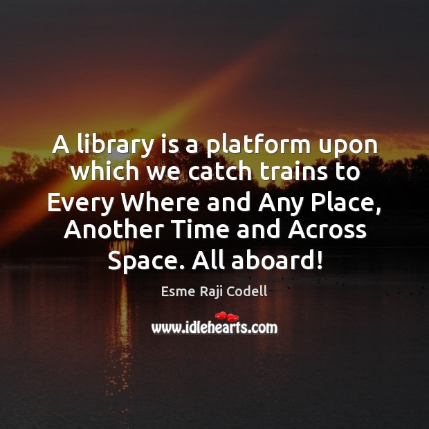 Image, A library is a platform upon which we catch trains to Every